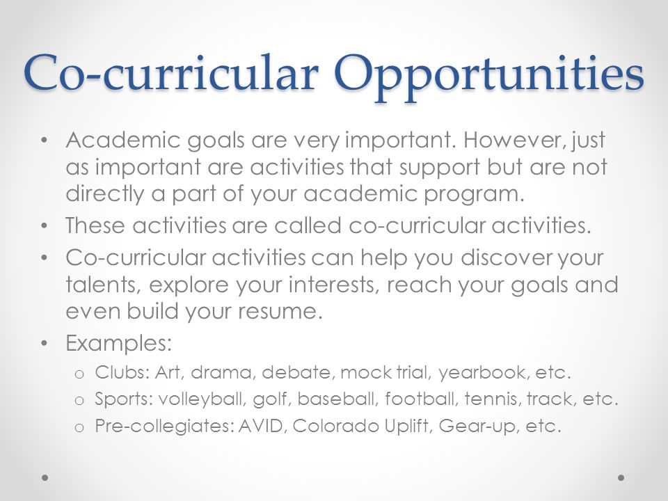 Co-curricular Opportunities Academic goals are very important. However, just as important are activities that support but are not directly a part of y