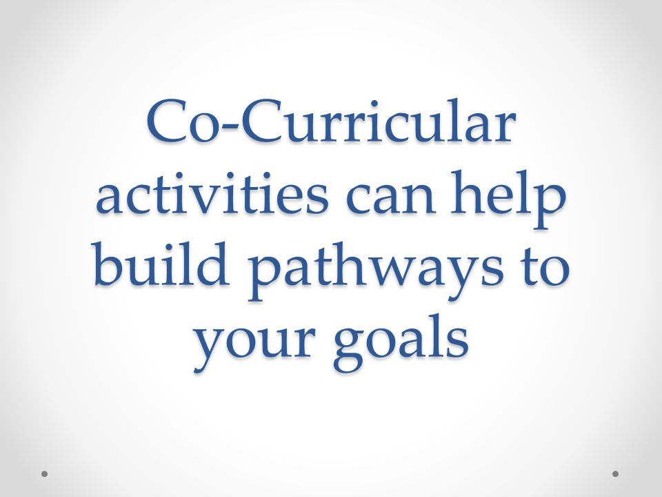 Co-Curricular activities can help build pathways to your goals Goals Long-term (5-10 years) Intermediate goals (2-5 years) Pathways Short-term goals a