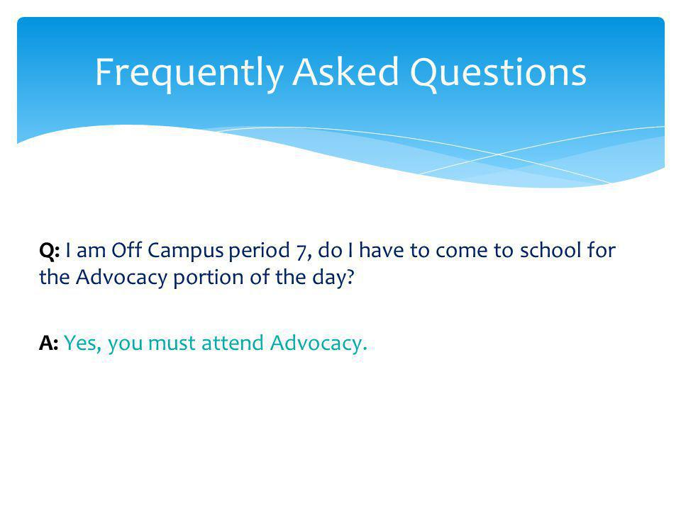 Q: I am Off Campus period 7, do I have to come to school for the Advocacy portion of the day? A: Yes, you must attend Advocacy. Frequently Asked Quest