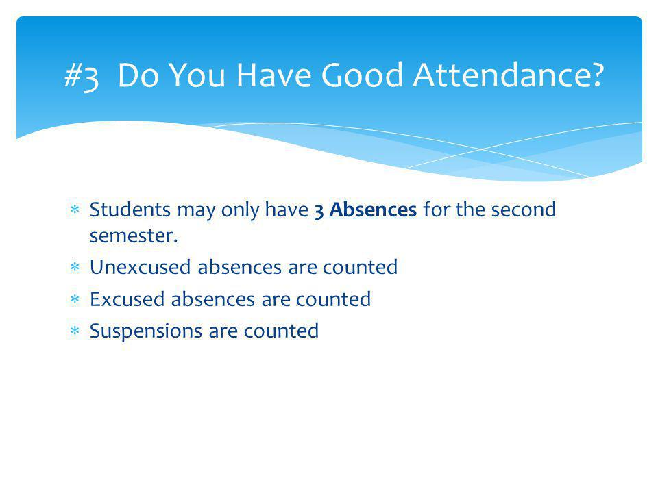 Students may only have 3 Absences for the second semester. Unexcused absences are counted Excused absences are counted Suspensions are counted #3 Do Y