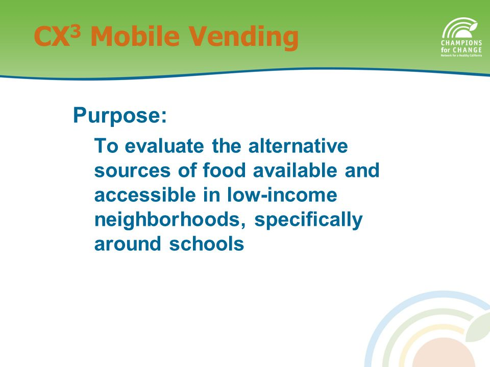 Purpose: To evaluate the alternative sources of food available and accessible in low-income neighborhoods, specifically around schools CX 3 Mobile Vending