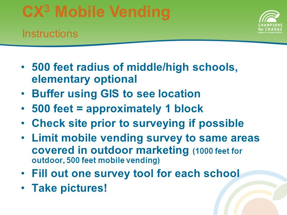 500 feet radius of middle/high schools, elementary optional Buffer using GIS to see location 500 feet = approximately 1 block Check site prior to surveying if possible Limit mobile vending survey to same areas covered in outdoor marketing (1000 feet for outdoor, 500 feet mobile vending) Fill out one survey tool for each school Take pictures.