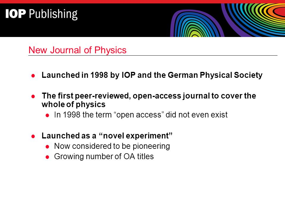 New Journal of Physics l Launched in 1998 by IOP and the German Physical Society l The first peer-reviewed, open-access journal to cover the whole of