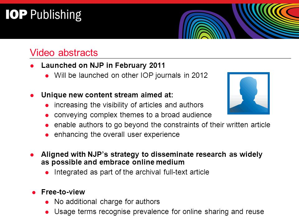 Video abstracts l Launched on NJP in February 2011 l Will be launched on other IOP journals in 2012 l Unique new content stream aimed at: l increasing
