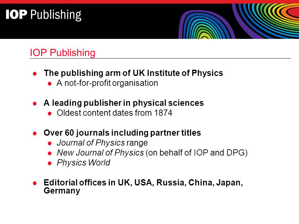 IOP Publishing l The publishing arm of UK Institute of Physics l A not-for-profit organisation l A leading publisher in physical sciences l Oldest con
