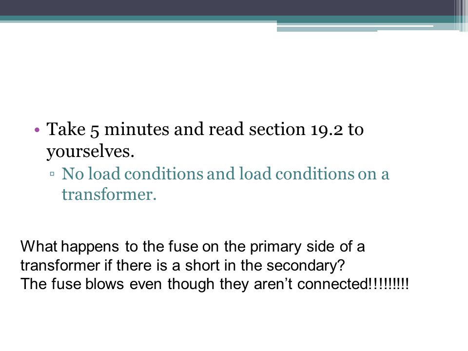 Take 5 minutes and read section 19.2 to yourselves. No load conditions and load conditions on a transformer. What happens to the fuse on the primary s