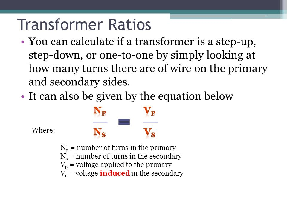 Transformer Ratios Where: Np Np = number of turns in the primary Ns Ns = number of turns in the secondary Vp Vp = voltage applied to the primary Vs Vs