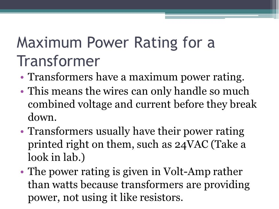 Maximum Power Rating for a Transformer Transformers have a maximum power rating. This means the wires can only handle so much combined voltage and cur