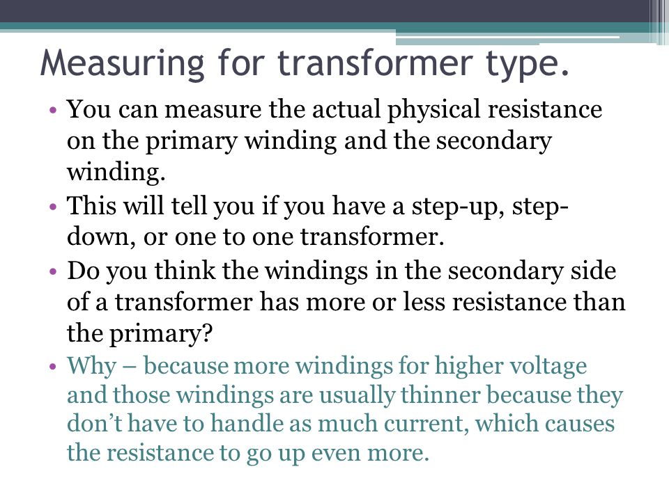 Measuring for transformer type. You can measure the actual physical resistance on the primary winding and the secondary winding. This will tell you if