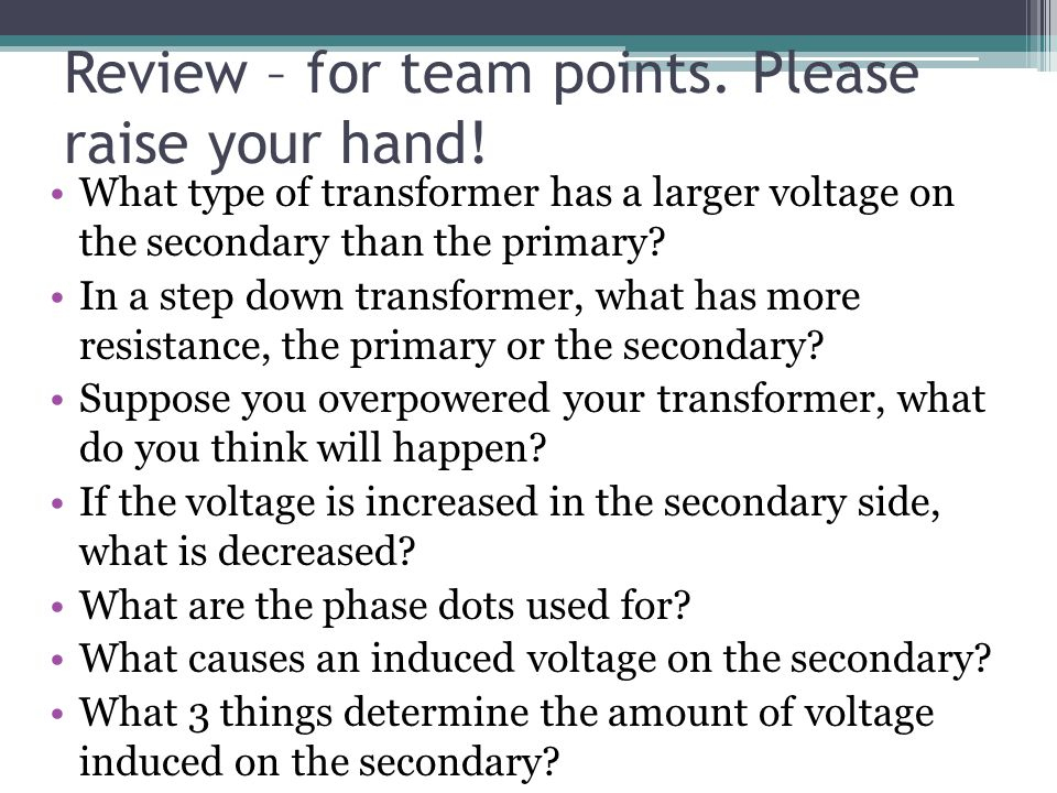 Review – for team points. Please raise your hand! What type of transformer has a larger voltage on the secondary than the primary? In a step down tran