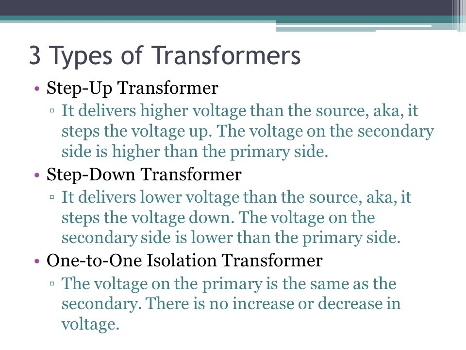 3 Types of Transformers Step-Up Transformer It delivers higher voltage than the source, aka, it steps the voltage up. The voltage on the secondary sid
