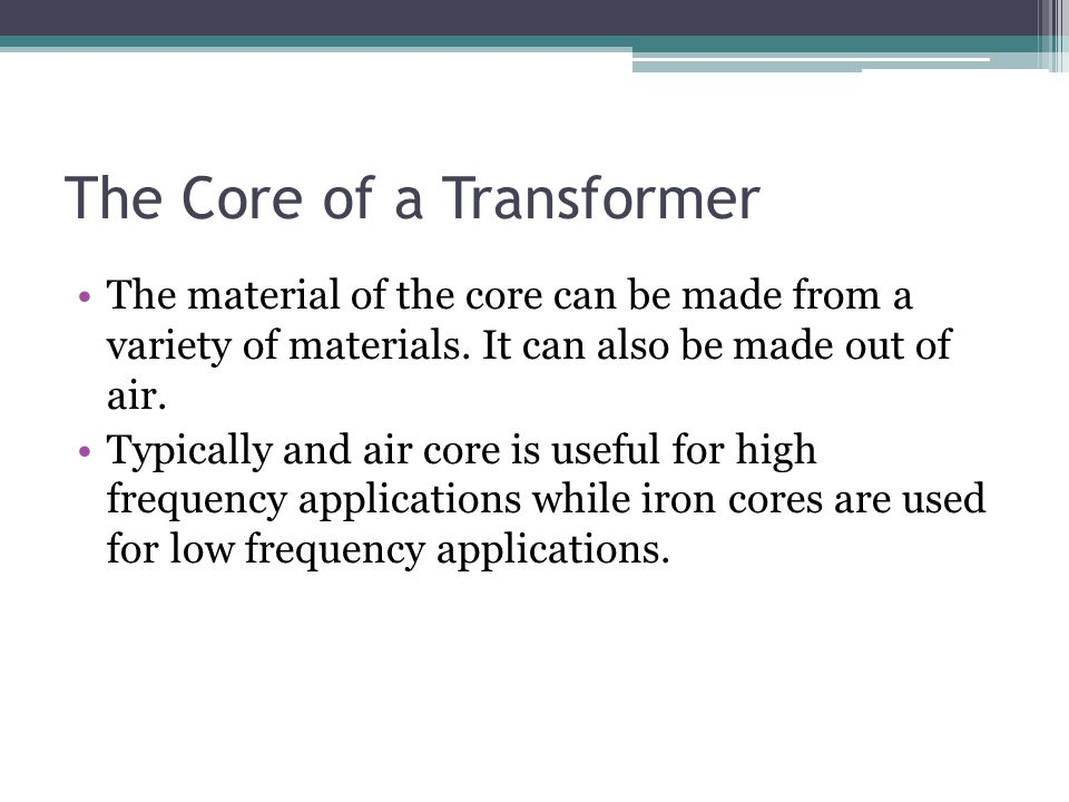 The Core of a Transformer The material of the core can be made from a variety of materials. It can also be made out of air. Typically and air core is