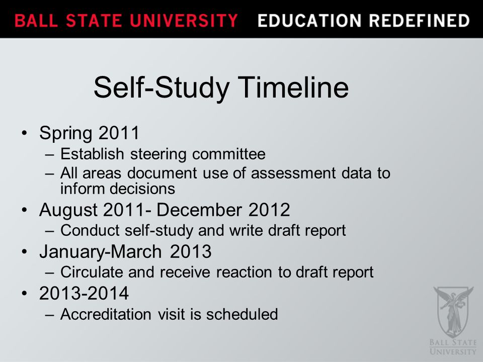Self-Study Timeline Spring 2011 –Establish steering committee –All areas document use of assessment data to inform decisions August 2011- December 201