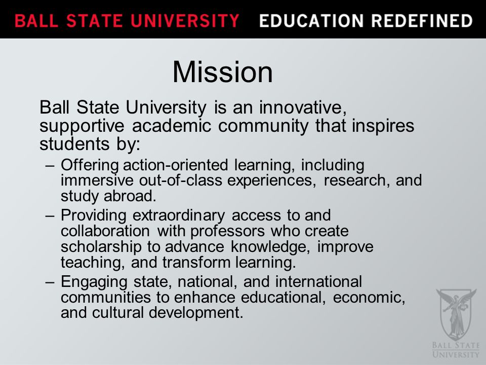 Mission Ball State University is an innovative, supportive academic community that inspires students by: –Offering action-oriented learning, including