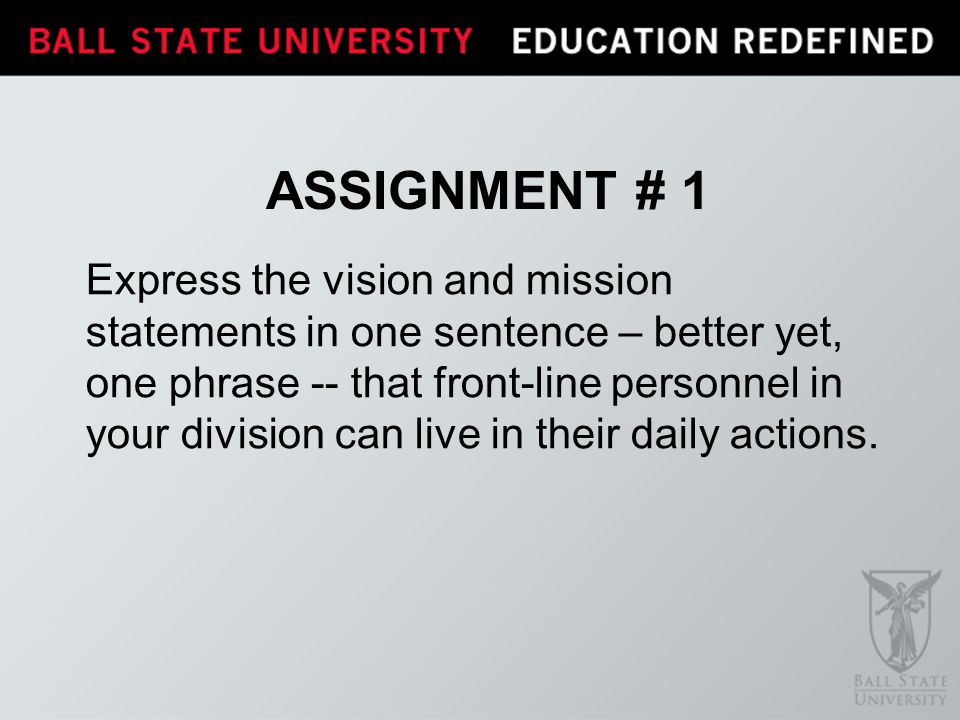 ASSIGNMENT # 1 Express the vision and mission statements in one sentence – better yet, one phrase -- that front-line personnel in your division can li