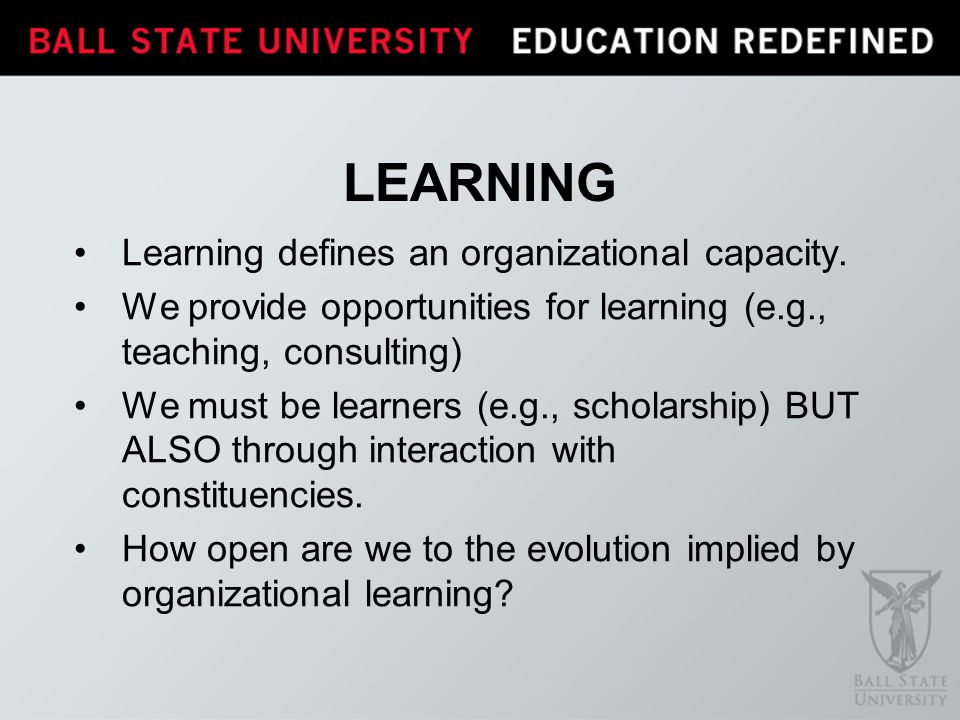 LEARNING Learning defines an organizational capacity. We provide opportunities for learning (e.g., teaching, consulting) We must be learners (e.g., sc