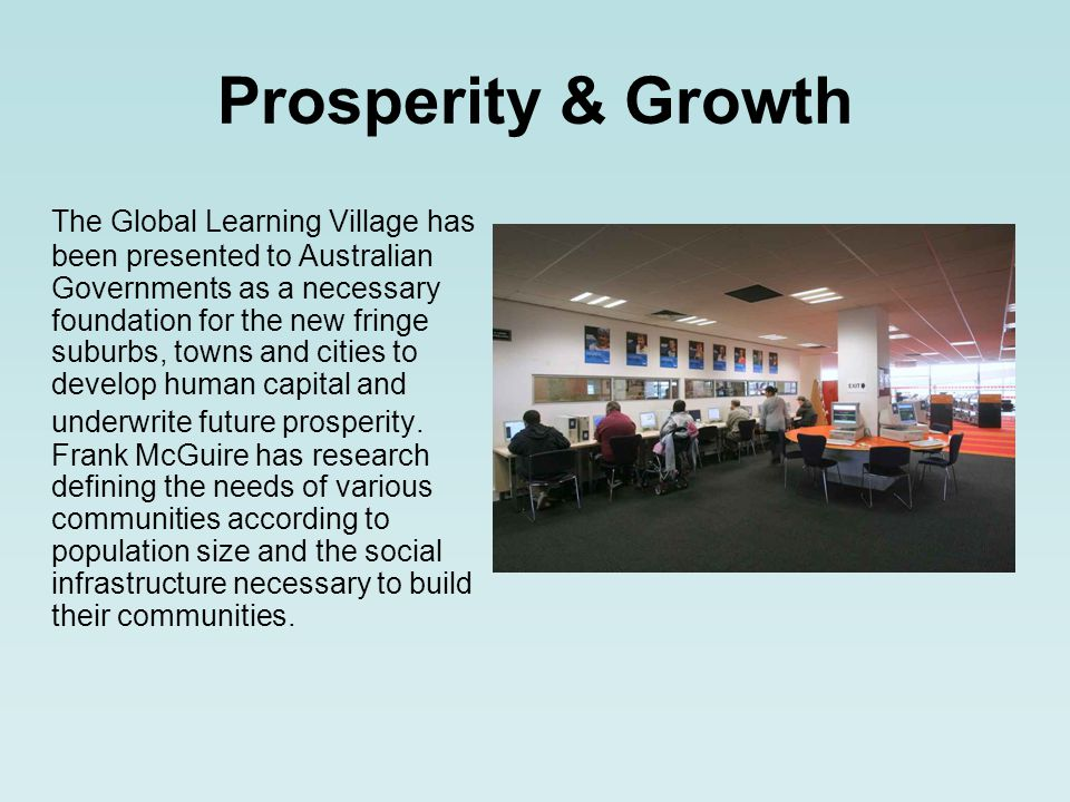 Prosperity & Growth The Global Learning Village has been presented to Australian Governments as a necessary foundation for the new fringe suburbs, towns and cities to develop human capital and underwrite future prosperity.