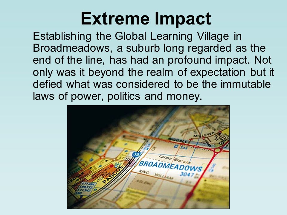 Extreme Impact Establishing the Global Learning Village in Broadmeadows, a suburb long regarded as the end of the line, has had an profound impact.