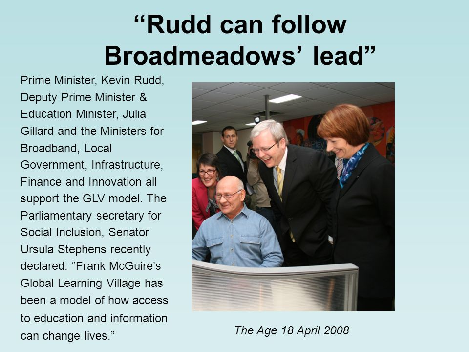 Rudd can follow Broadmeadows lead The Age 18 April 2008 Prime Minister, Kevin Rudd, Deputy Prime Minister & Education Minister, Julia Gillard and the Ministers for Broadband, Local Government, Infrastructure, Finance and Innovation all support the GLV model.