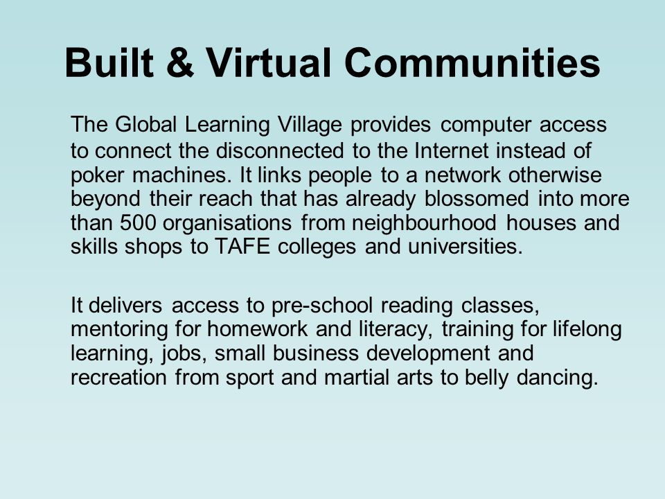Built & Virtual Communities The Global Learning Village provides computer access to connect the disconnected to the Internet instead of poker machines.