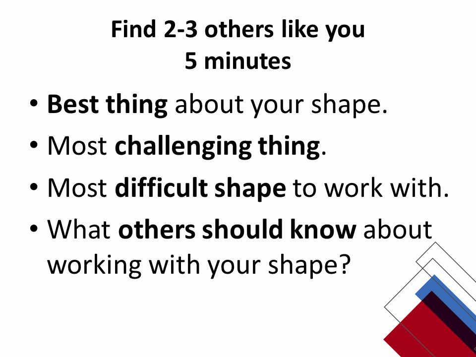 Find 2-3 others like you 5 minutes Best thing about your shape.