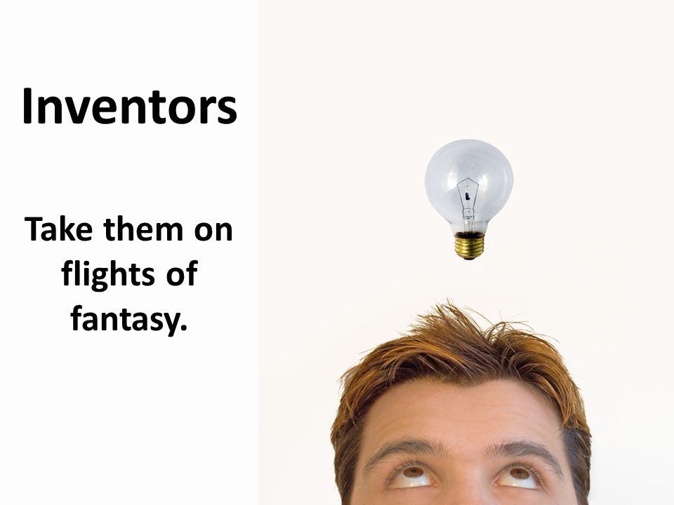 Inventors Take them on flights of fantasy.