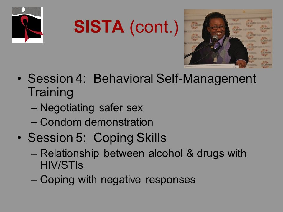 SISTA (cont.) Session 4: Behavioral Self-Management Training –Negotiating safer sex –Condom demonstration Session 5: Coping Skills –Relationship between alcohol & drugs with HIV/STIs –Coping with negative responses