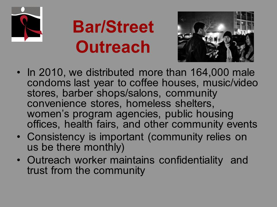 Bar/Street Outreach In 2010, we distributed more than 164,000 male condoms last year to coffee houses, music/video stores, barber shops/salons, community convenience stores, homeless shelters, womens program agencies, public housing offices, health fairs, and other community events Consistency is important (community relies on us be there monthly) Outreach worker maintains confidentiality and trust from the community