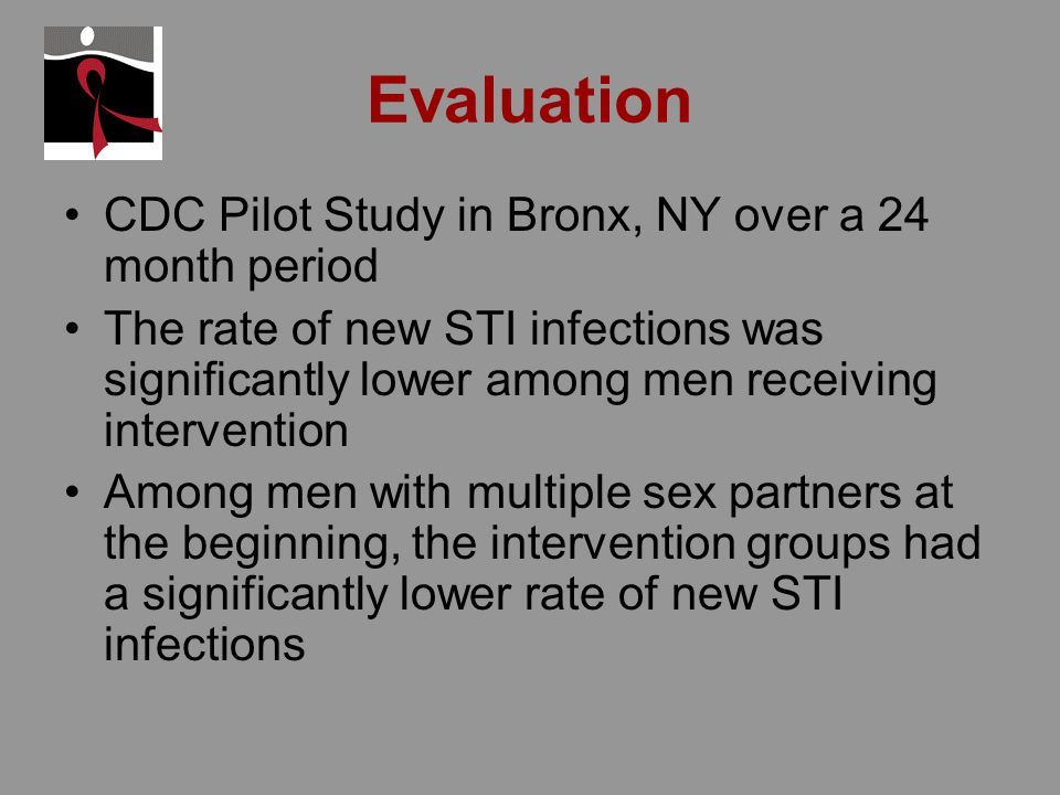 Evaluation CDC Pilot Study in Bronx, NY over a 24 month period The rate of new STI infections was significantly lower among men receiving intervention Among men with multiple sex partners at the beginning, the intervention groups had a significantly lower rate of new STI infections