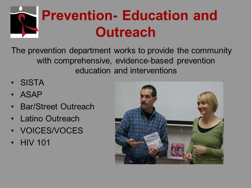 Prevention- Education and Outreach The prevention department works to provide the community with comprehensive, evidence-based prevention education and interventions SISTA ASAP Bar/Street Outreach Latino Outreach VOICES/VOCES HIV 101