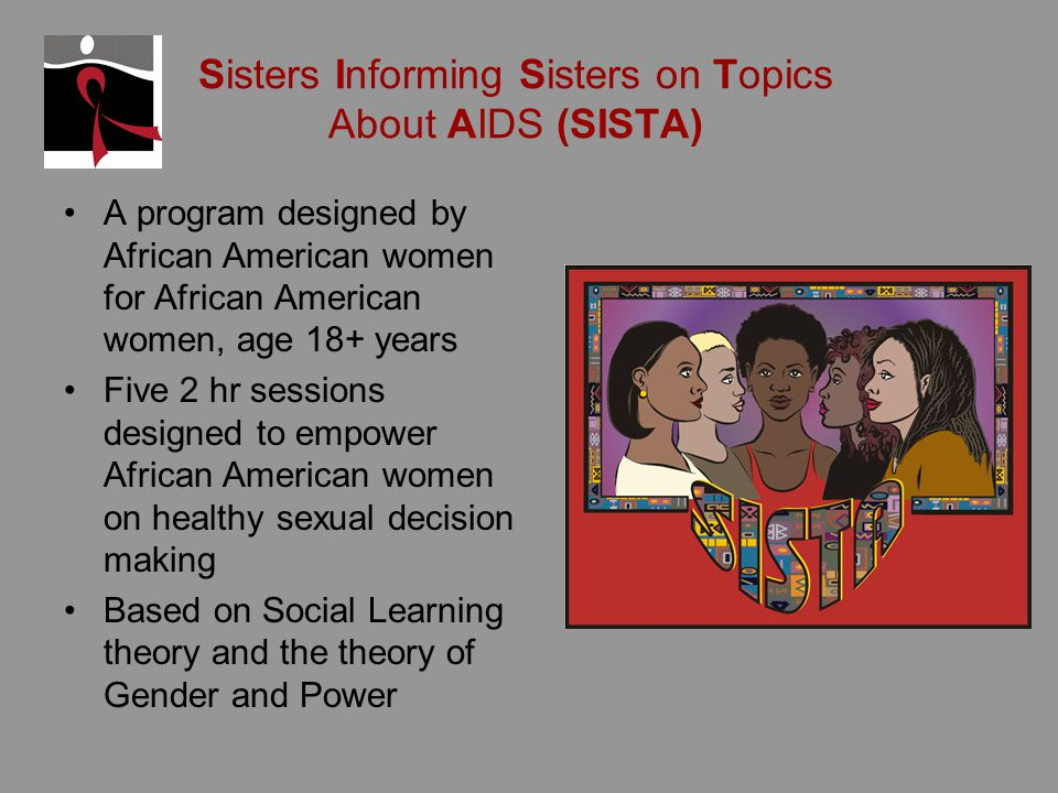 Sisters Informing Sisters on Topics About AIDS (SISTA) A program designed by African American women for African American women, age 18+ years Five 2 hr sessions designed to empower African American women on healthy sexual decision making Based on Social Learning theory and the theory of Gender and Power