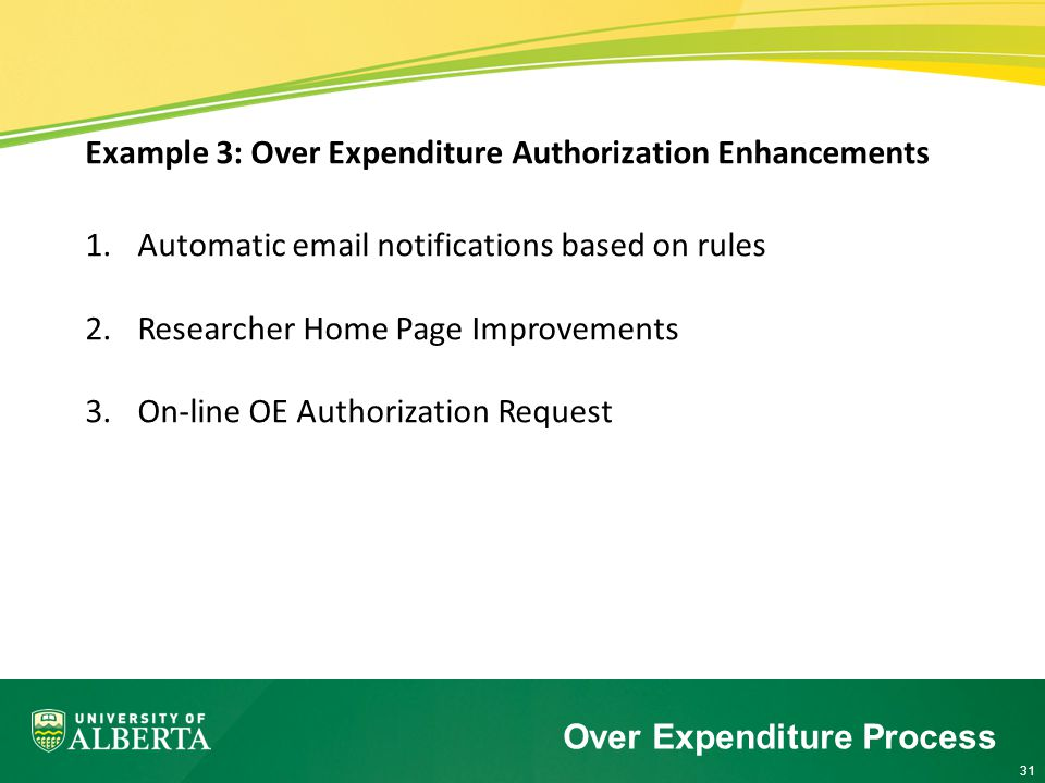 31 Example 3: Over Expenditure Authorization Enhancements 1.Automatic email notifications based on rules 2.Researcher Home Page Improvements 3.On-line OE Authorization Request Over Expenditure Process