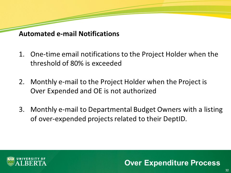 32 Automated  Notifications 1.One-time  notifications to the Project Holder when the threshold of 80% is exceeded 2.Monthly  to the Project Holder when the Project is Over Expended and OE is not authorized 3.Monthly  to Departmental Budget Owners with a listing of over-expended projects related to their DeptID.