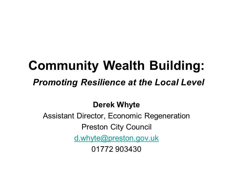 Community Wealth Building: Promoting Resilience at the Local Level Derek Whyte Assistant Director, Economic Regeneration Preston City Council d.whyte@