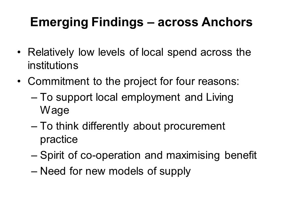 Emerging Findings – across Anchors Relatively low levels of local spend across the institutions Commitment to the project for four reasons: –To suppor