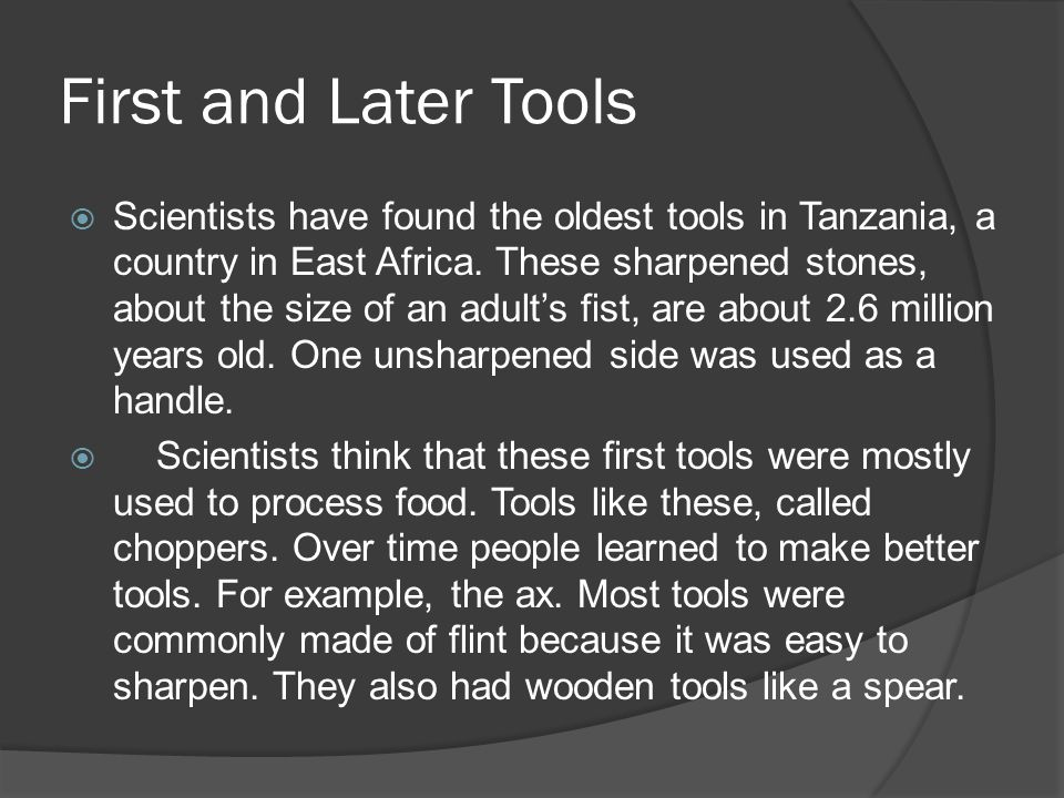 First and Later Tools Scientists have found the oldest tools in Tanzania, a country in East Africa. These sharpened stones, about the size of an adult