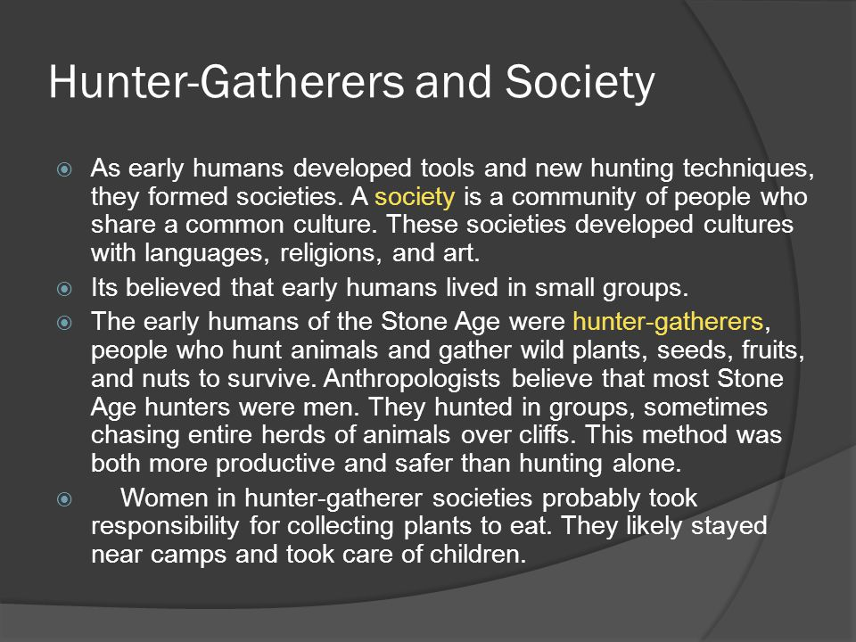 Hunter-Gatherers and Society As early humans developed tools and new hunting techniques, they formed societies. A society is a community of people who