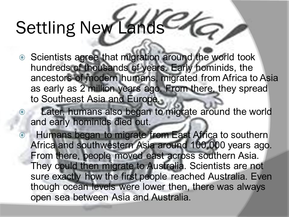Settling New Lands Scientists agree that migration around the world took hundreds of thousands of years. Early hominids, the ancestors of modern human