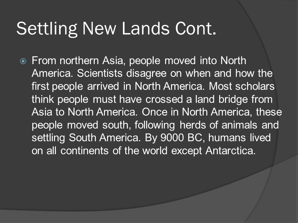Settling New Lands Cont. From northern Asia, people moved into North America. Scientists disagree on when and how the first people arrived in North Am