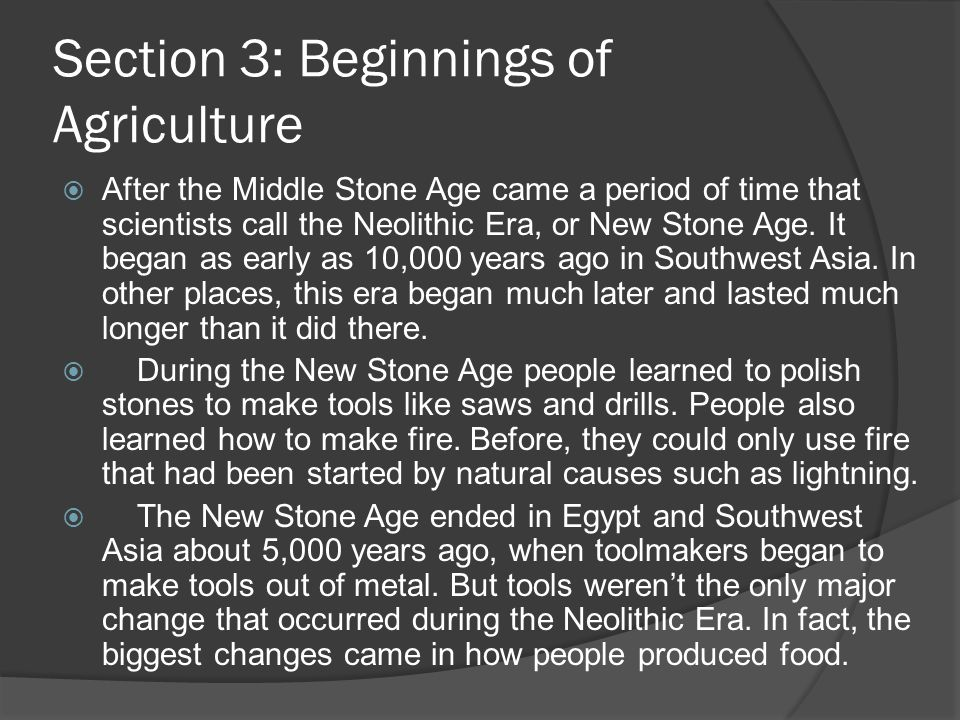 Section 3: Beginnings of Agriculture After the Middle Stone Age came a period of time that scientists call the Neolithic Era, or New Stone Age. It beg