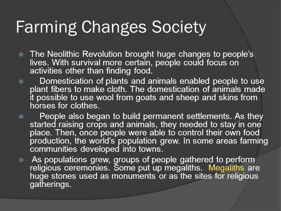 Farming Changes Society The Neolithic Revolution brought huge changes to peoples lives. With survival more certain, people could focus on activities o