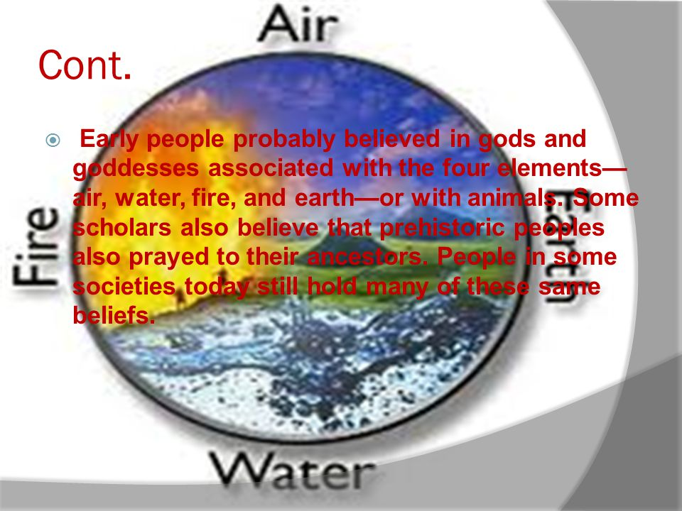 Cont. Early people probably believed in gods and goddesses associated with the four elements air, water, fire, and earthor with animals. Some scholars