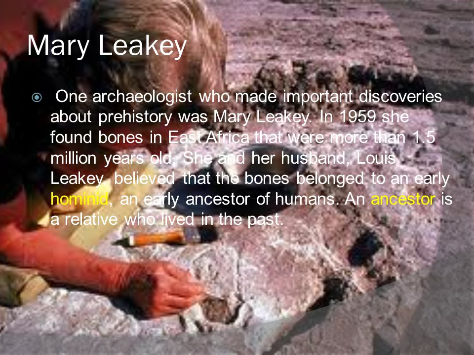 Mary Leakey One archaeologist who made important discoveries about prehistory was Mary Leakey. In 1959 she found bones in East Africa that were more t