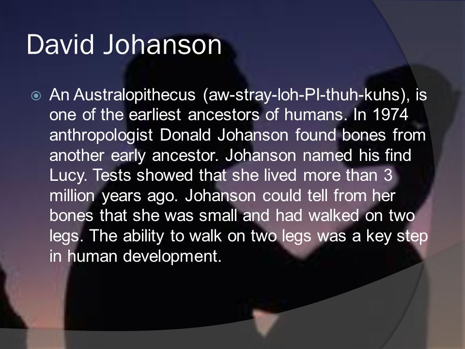 David Johanson An Australopithecus (aw-stray-loh-PI-thuh-kuhs), is one of the earliest ancestors of humans. In 1974 anthropologist Donald Johanson fou
