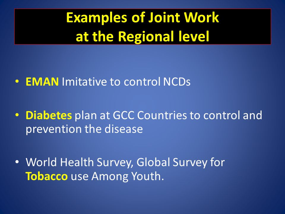 Examples of Joint Work at the Regional level EMAN Imitative to control NCDs Diabetes plan at GCC Countries to control and prevention the disease World