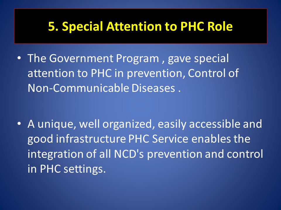 5. Special Attention to PHC Role The Government Program, gave special attention to PHC in prevention, Control of Non-Communicable Diseases. A unique,