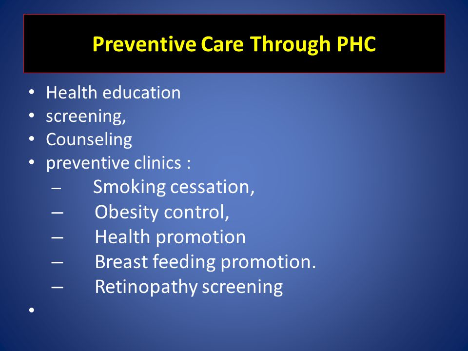 Preventive Care Through PHC Health education screening, Counseling preventive clinics : – Smoking cessation, – Obesity control, – Health promotion – B