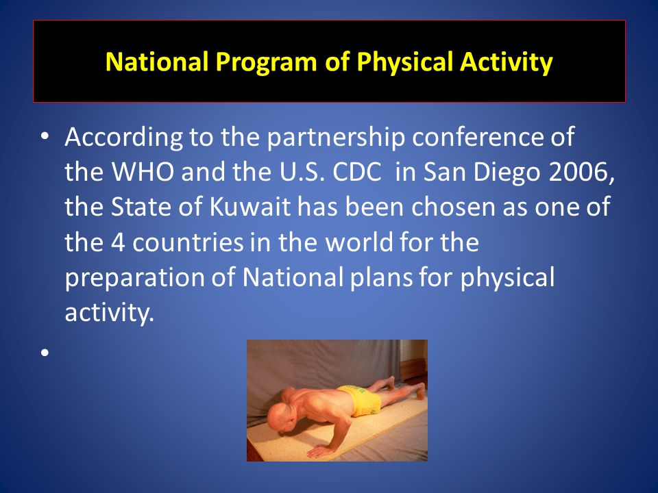 National Program of Physical Activity According to the partnership conference of the WHO and the U.S. CDC in San Diego 2006, the State of Kuwait has b