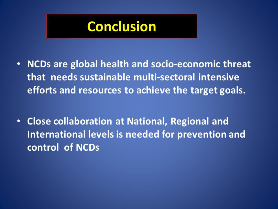 Conclusion NCDs are global health and socio-economic threat that needs sustainable multi-sectoral intensive efforts and resources to achieve the targe