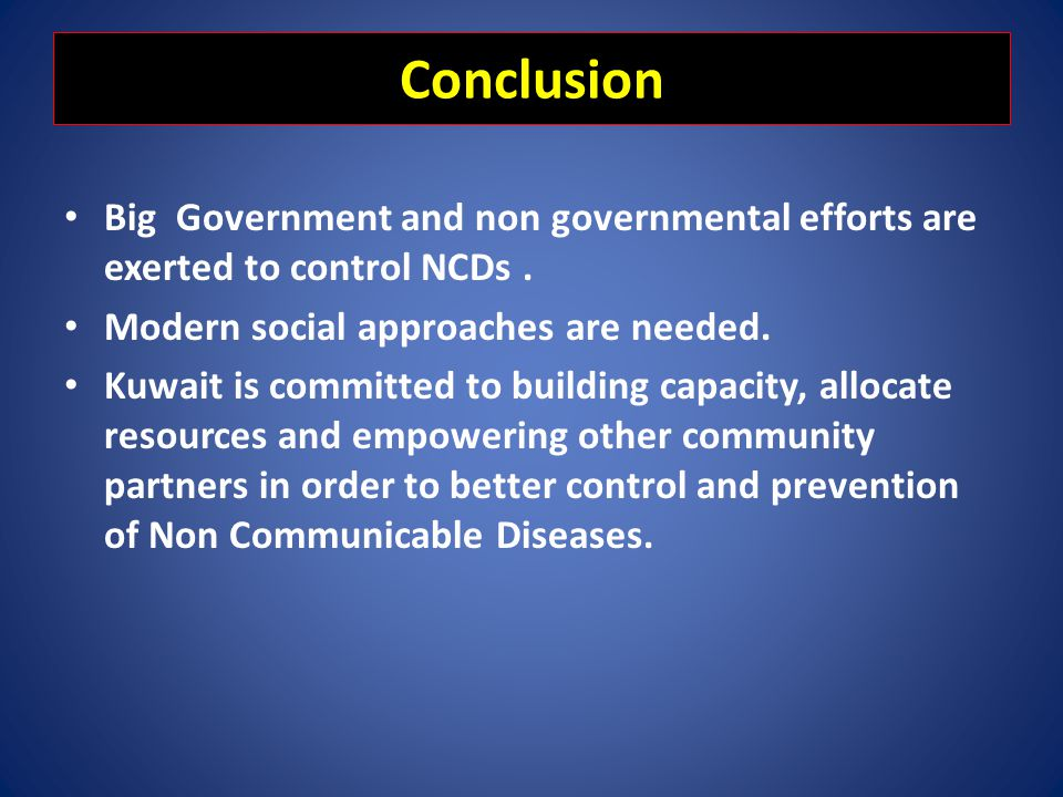 Conclusion Big Government and non governmental efforts are exerted to control NCDs. Modern social approaches are needed. Kuwait is committed to buildi